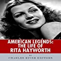 American Legends: The Life of Rita Hayworth Audiobook by  Charles River Editors Narrated by Kelly Rhodes