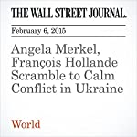 Angela Merkel, François Hollande Scramble to Calm Conflict in Ukraine   Anton Troianovski,Philip Shishkin,Gregory L. White