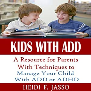 Kids With ADD: A Resource for Parents with Techniques to Manage Your Child with ADD or ADHD | [Heidi F. Jasso]