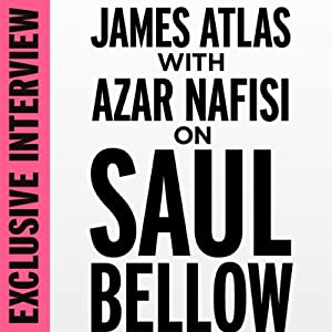 Exclusive Interview: James Atlas with Azar Nafisi on Saul Bellow | [Azar Nafisi]