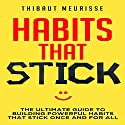 Habits That Stick: The Ultimate Guide to Building Powerful Habits That Stick Once and For All Audiobook by Thibaut Meurisse Narrated by Meral Mathews