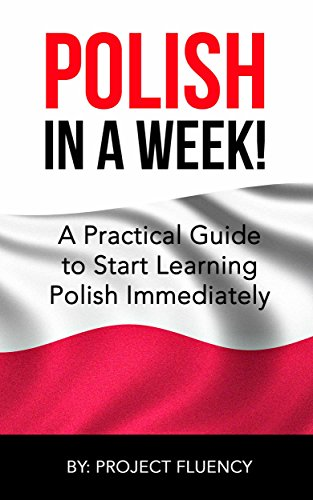 Polish: Learn Polish in a Week! Start Speaking Basic Polish in Less Than 24 Hours: The Ultimate Crash Course for Polish Language Beginners (Learn Polish, Polish, Polish Learning) by Project Fluency