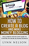 img - for How to Create A Blog And Make Money Blogging: The Ultimate Step-By-Step Guide to Starting an Online Blogging Business book / textbook / text book