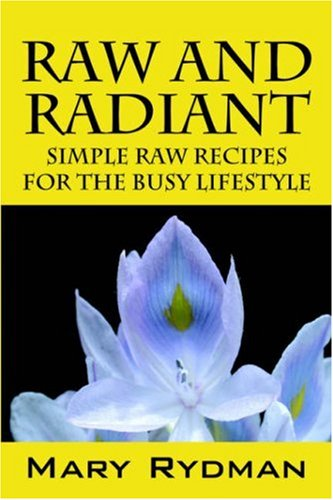 Raw and Radiant: Simple Raw Recipes for the Busy Lifestyle