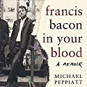 Francis Bacon in Your Blood Hörbuch von Michael Peppiatt Gesprochen von: Michael Peppiatt