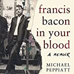 Francis Bacon in Your Blood | Michael Peppiatt