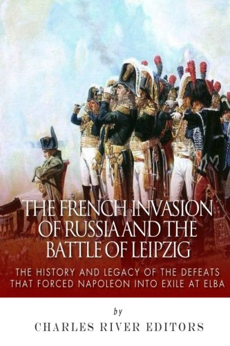 The French Invasion of Russia and the Battle of Leipzig: The History and Legacy of the Defeats that Forced Napoleon into