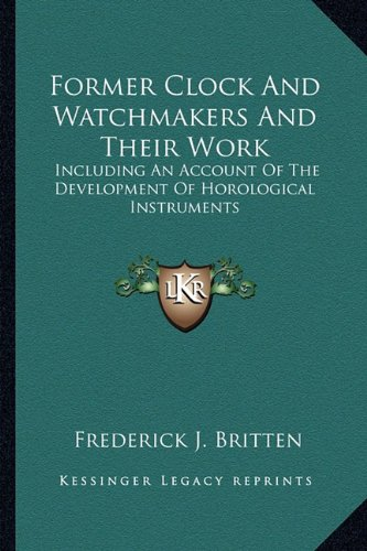 Former Clock and Watchmakers and Their Work: Including an Account of the Development of Horological Instruments