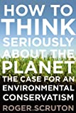 How to Think Seriously About the Planet: The Case for an Environmental Conservatism (0199895570) by Scruton, Roger