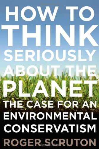 How to Think Seriously About the Planet: The Case for an Environmental Conservatism: Roger Scruton: 9780199895571: Amazon.com: Books