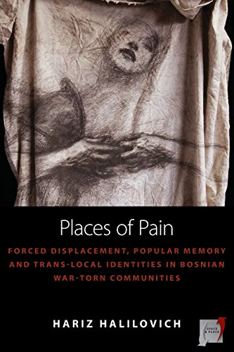Places of Pain: Forced Displacement, Popular Memory and Trans-local Identities in Bosnian War-torn Communities (Space and Place)