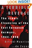 A Terrible Revenge: The Ethnic Cleansing of the East European Germans, 1944 - 1950