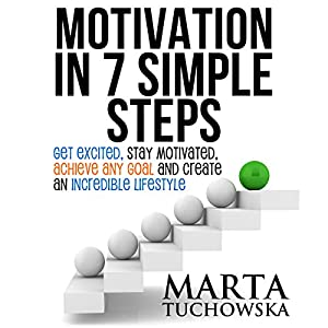 Motivation in 7 Simple Steps: Get Excited, Stay Motivated, Achieve Any Goal, and Create an Incredible Lifestyle! Audiobook