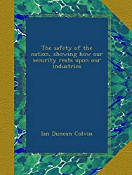 The safety of the nation, showing how our security rests upon our industries