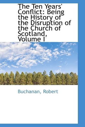 The Ten Years' Conflict: Being the History of the Disruption of the Church of Scotland, Volume I