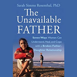The Unavailable Father: Seven Ways Women Can Understand, Heal, and Cope with a Broken Father-Daughter Relationship | [Sarah S. Rosenthal]