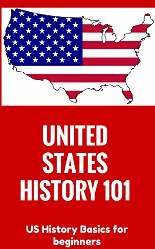 United States History: 101 (for beginners) - US History Basics (until Civil War) (US History Books - US History for dummies - American History for kids - Introduction to American History)