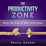 The Productivity Zone: Stop the Tug-of-War with Time | Penny Zenker