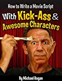 How to Write a Movie Script With Kick-Ass and Awesome Characters (ScriptBully Book Series)