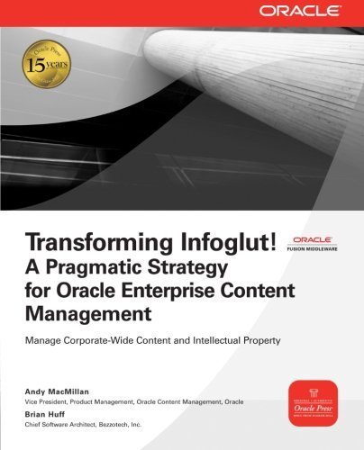 Transforming Infoglut! A Pragmatic Strategy For Oracle Enterprise Content Management (Osborne Oracle Press)