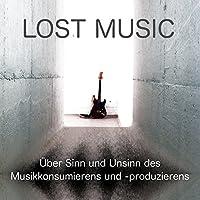 LOST MUSIC: Über Sinn und Unsinn des Musikkonsumierens und -produzierens Hörbuch