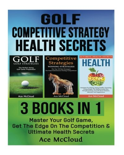Golf: Competitive Strategy: Health Secrets: 3 Books in 1: Master Your Golf Game, Get The Edge On The Competition & Ultimate Health Secrets (The Best ... With Competitive Strategy and Health Secrets) (Ace Nutrition compare prices)