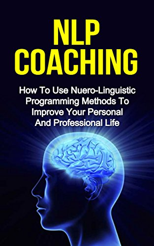 NLP COACHING: How to use Neuro-Linguistic programming methods to reduce stress and improve your personal and professional life (nlp techniques, nlp hypnosis) (English Edition)