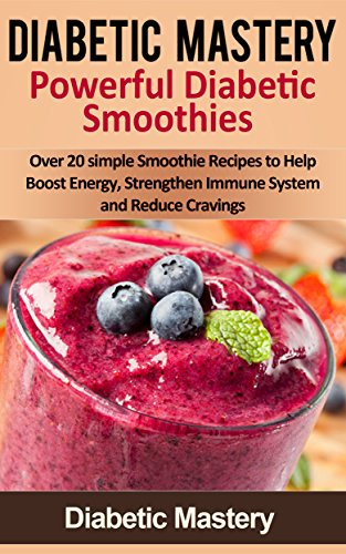 Diabetic Mastery Powerful Smoothie Recipes - Over 20 Simple Diabetic Recipes To Help Boost Energy, Strengthen Immune System, And Reduce Cravings (Diabetic ... Diabetic Cookbook, Diabetic Diet Cookbook) by Diabetic Mastery