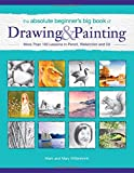 The Absolute Beginners Big Book of Drawing and Painting: More Than 100 Lessons in Pencil, Watercolor and Oil