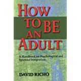 How to Be an Adult: A Handbook for Psychological and Spiritual Integration ~ David Richo