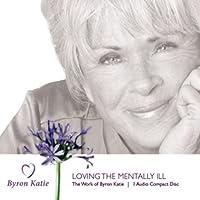 Loving The Mentally Ill (       UNABRIDGED) by Byron Katie Mitchell Narrated by Byron Katie Mitchell