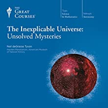 The Inexplicable Universe: Unsolved Mysteries Lecture by  The Great Courses, Neil deGrasse Tyson Narrated by Professor Neil deGrasse Tyson