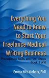 Everything You Need to Know to Start Your Freelance Medical Writing Business: Prerequisite Skills and First Steps-Book 1