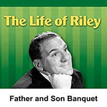 Life of Riley: Father and Son Banquet  by Irving Brecher Narrated by William Bendix
