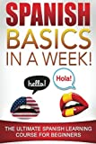 Spanish Basics in a Week!: The Ultimate Spanish Learning Course for Beginners