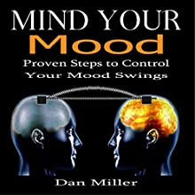 Mind Your Mood: Proven Steps to Control Your Mood Swings (       UNABRIDGED) by Dan Miller Narrated by Craig Beck