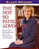 The Not So Patient Advocate: How to Get the Health Care You Need Without Fear or Frustration