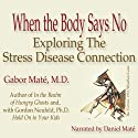 When the Body Says No: Exploring the Stress-Disease Connection (       UNABRIDGED) by Gabor Maté Narrated by Daniel Maté