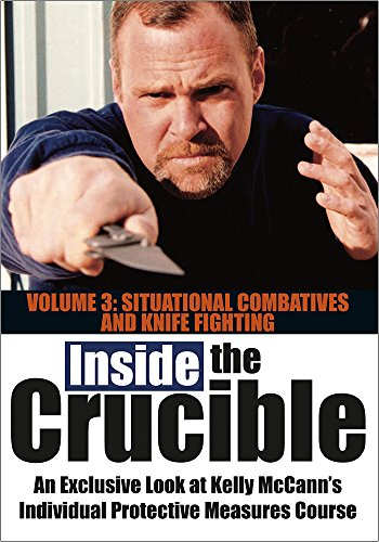 INSIDE THE CRUCIBLE<br>An Exclusive Look at Kelly McCann's Individual Protective Measures Course<br><br>Volume 3: Situational Combatives and Knife Fighting