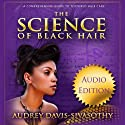 The Science of Black Hair: A Comprehensive Guide to Textured Hair Care (       UNABRIDGED) by Audrey Davis-Sivasothy Narrated by Marti Dumas