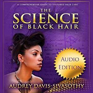 The Science of Black Hair: A Comprehensive Guide to Textured Hair Care | [Audrey Davis-Sivasothy]