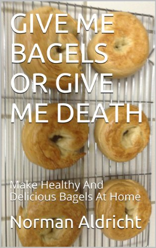 GIVE ME BAGELS OR GIVE ME DEATH: Make Healthy And Delicious Bagels At Home by Norman Aldricht