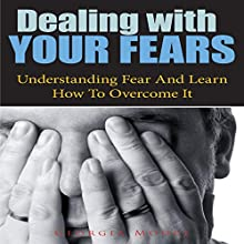 Dealing With Your Fears: Understanding Fear and Learn How to Overcome It (       UNABRIDGED) by Georgia Moore Narrated by Yael Maritz