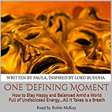 One Defining Moment: How to Stay Happy and Balanced Amid a World Full of Undisclosed Energy...All It Takes Is a Breath Audiobook by  Written by Paula Inspired by Lord Buddha Narrated by Robin McKay