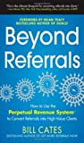 img - for By Bill Cates Beyond Referrals: How to Use the Perpetual Revenue System to Convert Referrals into High-Value Clien (1st Edition) book / textbook / text book