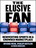 The Elusive Fan: Reinventing Sports in a Crowded Marketplace (0071454098) by Irving Rein