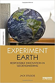 Experiment Earth: Responsible Innovation In Geoengineering (The Earthscan Science In Society Series)