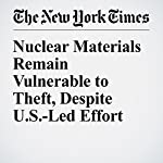 Nuclear Materials Remain Vulnerable to Theft, Despite U.S.-Led Effort | David E. Sanger,William J. Broad