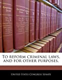 To Reform Criminal Laws, and for Other Purposes.