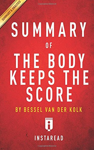 Summary of The Body Keeps the Score: by Bessel van der Kolk, MD   Includes Analysis